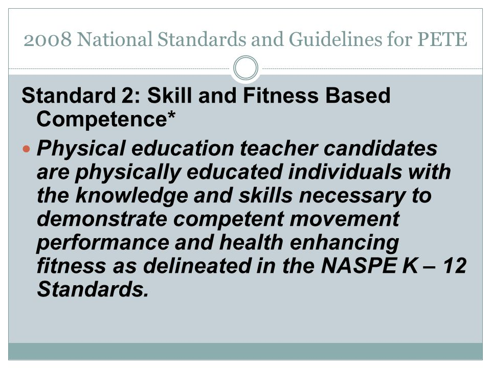 2008 National Standards and Guidelines for PETE Standard 2: Skill and Fitness Based Competence* Physical education teacher candidates are physically educated individuals with the knowledge and skills necessary to demonstrate competent movement performance and health enhancing fitness as delineated in the NASPE K – 12 Standards.