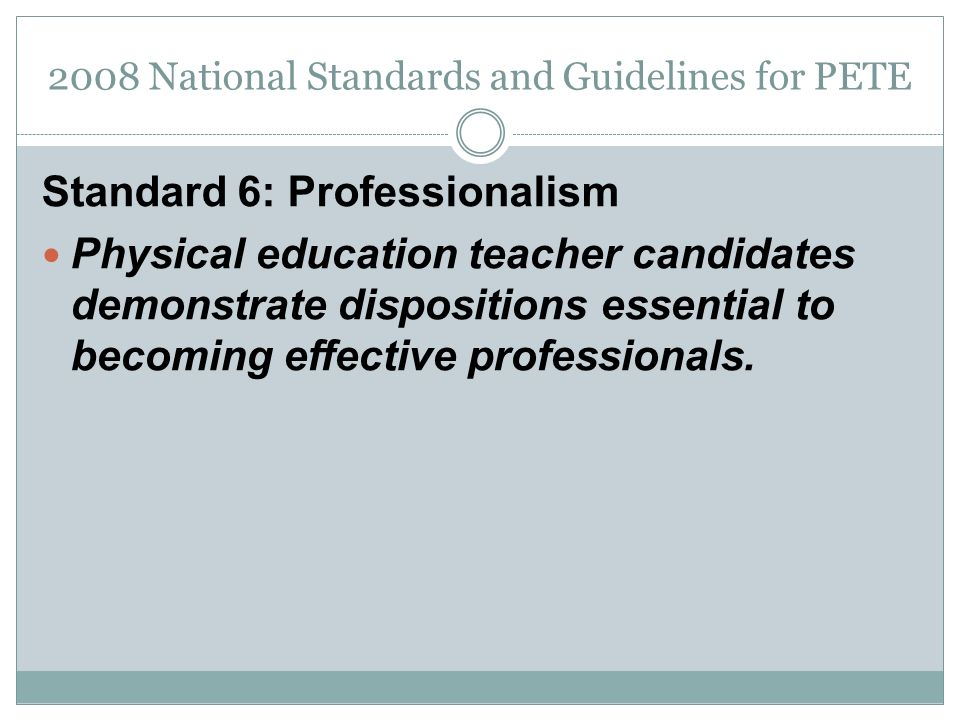 2008 National Standards and Guidelines for PETE Standard 6: Professionalism Physical education teacher candidates demonstrate dispositions essential to becoming effective professionals.