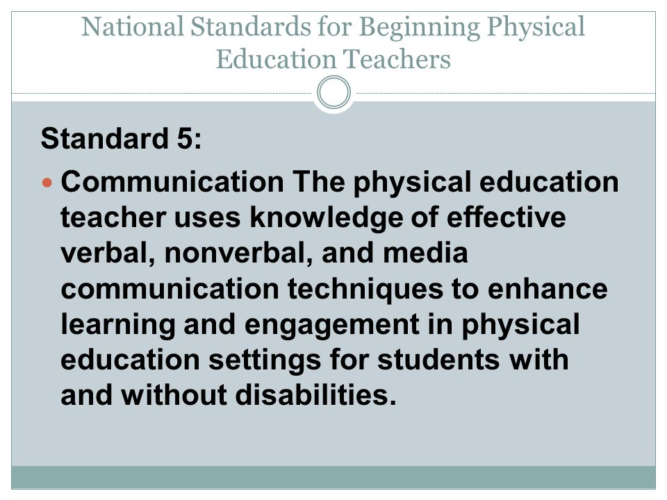 National Standards for Beginning Physical Education Teachers Standard 5: Communication The physical education teacher uses knowledge of effective verbal, nonverbal, and media communication techniques to enhance learning and engagement in physical education settings for students with and without disabilities.