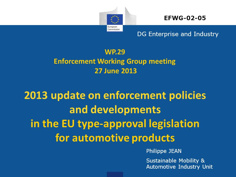 DG Enterprise and Industry Philippe JEAN Sustainable Mobility & Automotive Industry Unit WP.29 Enforcement Working Group meeting 27 June update on enforcement policies and developments in the EU type-approval legislation for automotive products EFWG-02-05