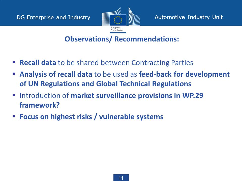 DG Enterprise and Industry Automotive Industry Unit 11 Observations/ Recommendations:  Recall data to be shared between Contracting Parties  Analysis of recall data to be used as feed-back for development of UN Regulations and Global Technical Regulations  Introduction of market surveillance provisions in WP.29 framework.