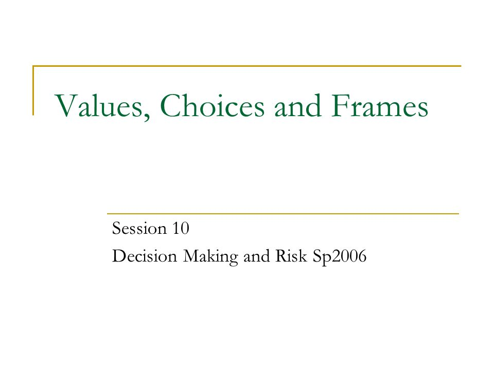Values, Choices and Frames Session 10 Decision Making and Risk Sp ...
