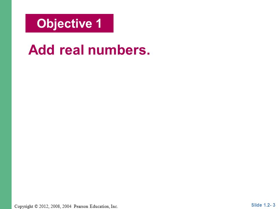 Copyright © 2012, 2008, 2004 Pearson Education, Inc. Objective 1 Add real numbers. Slide