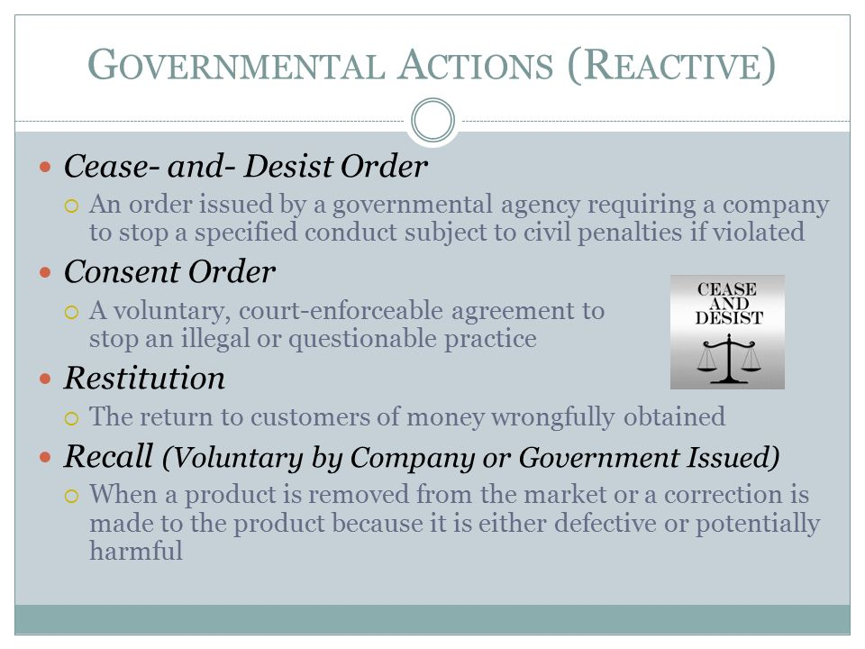 G OVERNMENTAL A CTIONS (R EACTIVE ) Cease- and- Desist Order  An order issued by a governmental agency requiring a company to stop a specified conduct subject to civil penalties if violated Consent Order  A voluntary, court-enforceable agreement to stop an illegal or questionable practice Restitution  The return to customers of money wrongfully obtained Recall (Voluntary by Company or Government Issued)  When a product is removed from the market or a correction is made to the product because it is either defective or potentially harmful