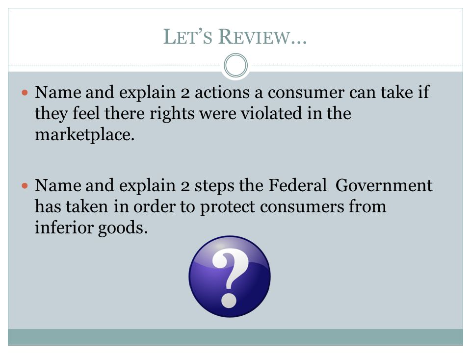 L ET ' S R EVIEW … Name and explain 2 actions a consumer can take if they feel there rights were violated in the marketplace.