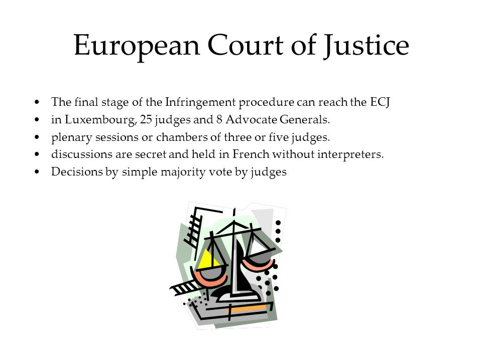 European Court of Justice The final stage of the Infringement procedure can reach the ECJ in Luxembourg, 25 judges and 8 Advocate Generals.
