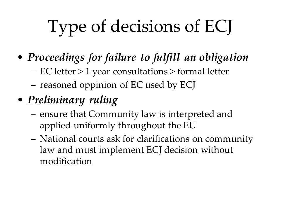 Type of decisions of ECJ Proceedings for failure to fulfill an obligation –EC letter > 1 year consultations > formal letter –reasoned oppinion of EC used by ECJ Preliminary ruling –ensure that Community law is interpreted and applied uniformly throughout the EU –National courts ask for clarifications on community law and must implement ECJ decision without modification