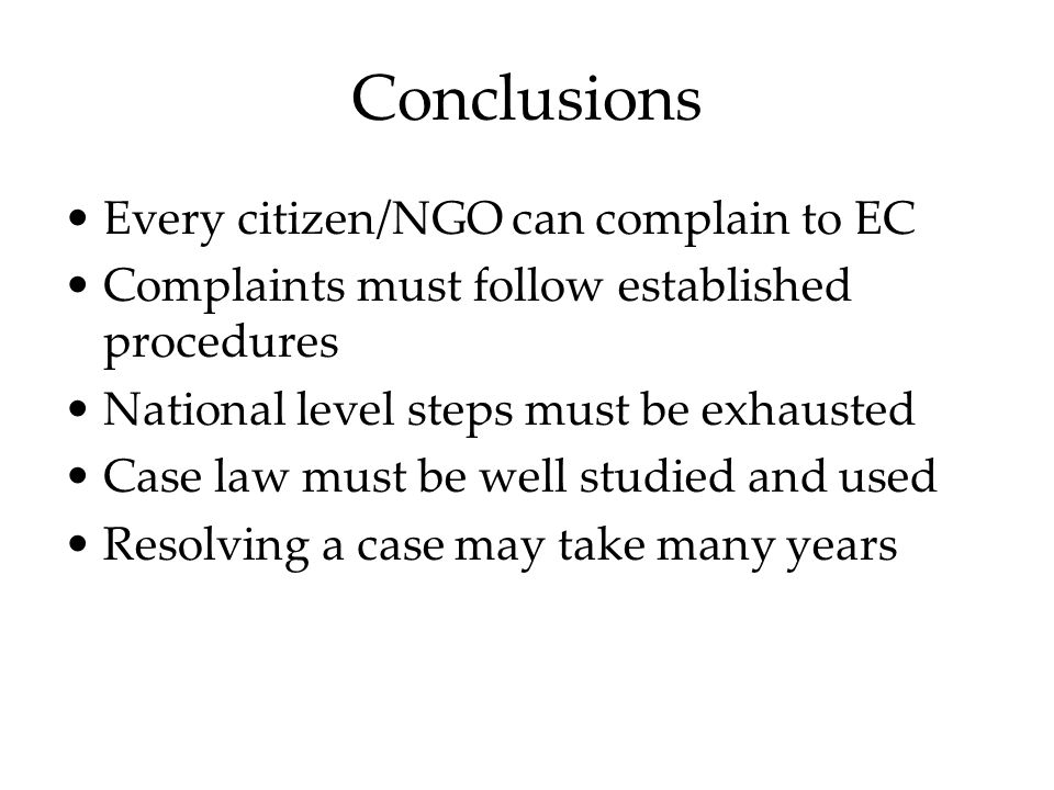 Conclusions Every citizen/NGO can complain to EC Complaints must follow established procedures National level steps must be exhausted Case law must be well studied and used Resolving a case may take many years