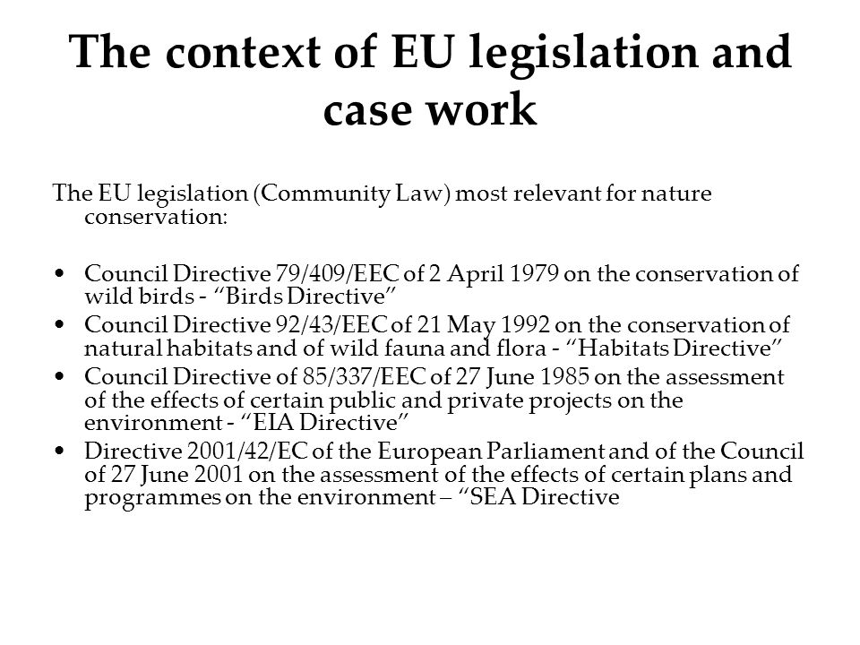The context of EU legislation and case work The EU legislation (Community Law) most relevant for nature conservation: Council Directive 79/409/EEC of 2 April 1979 on the conservation of wild birds - Birds Directive Council Directive 92/43/EEC of 21 May 1992 on the conservation of natural habitats and of wild fauna and flora - Habitats Directive Council Directive of 85/337/EEC of 27 June 1985 on the assessment of the effects of certain public and private projects on the environment - EIA Directive Directive 2001/42/EC of the European Parliament and of the Council of 27 June 2001 on the assessment of the effects of certain plans and programmes on the environment – SEA Directive