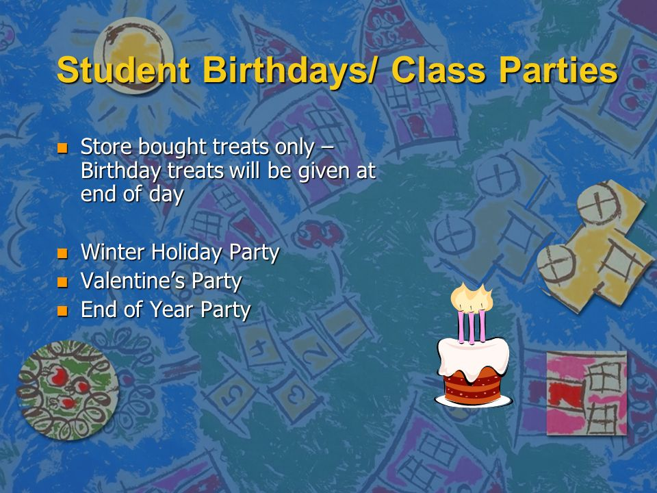 Student Birthdays/ Class Parties n Store bought treats only – Birthday treats will be given at end of day n Winter Holiday Party n Valentine's Party n End of Year Party