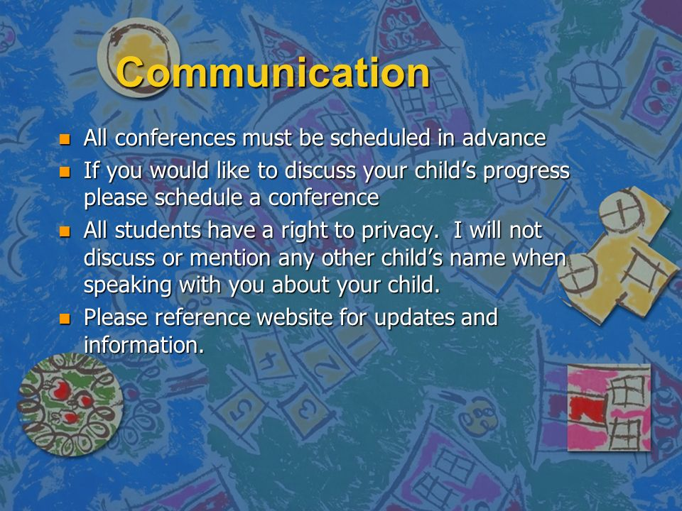 Communication n All conferences must be scheduled in advance n If you would like to discuss your child's progress please schedule a conference n All students have a right to privacy.
