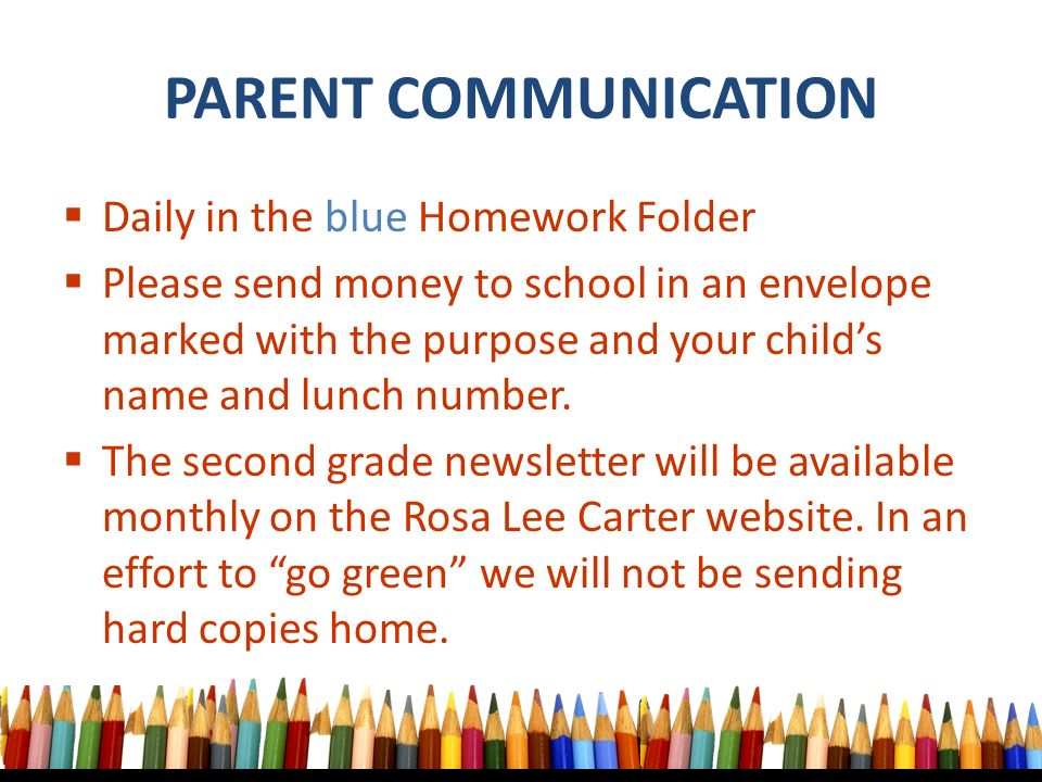  Daily in the blue Homework Folder  Please send money to school in an envelope marked with the purpose and your child's name and lunch number.