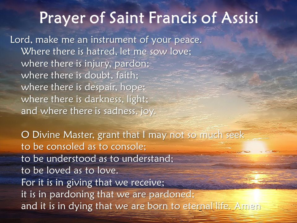 Prayer of Saint Francis of Assisi Lord, make me an instrument of your peace.
