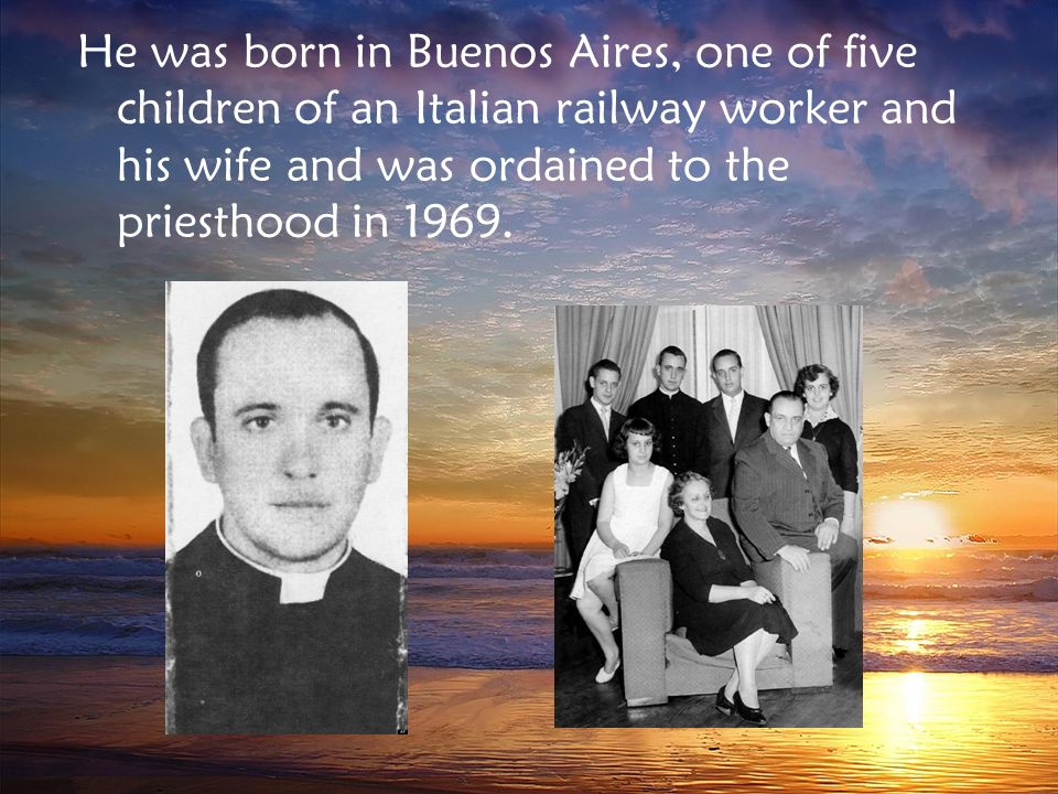 He was born in Buenos Aires, one of five children of an Italian railway worker and his wife and was ordained to the priesthood in 1969.