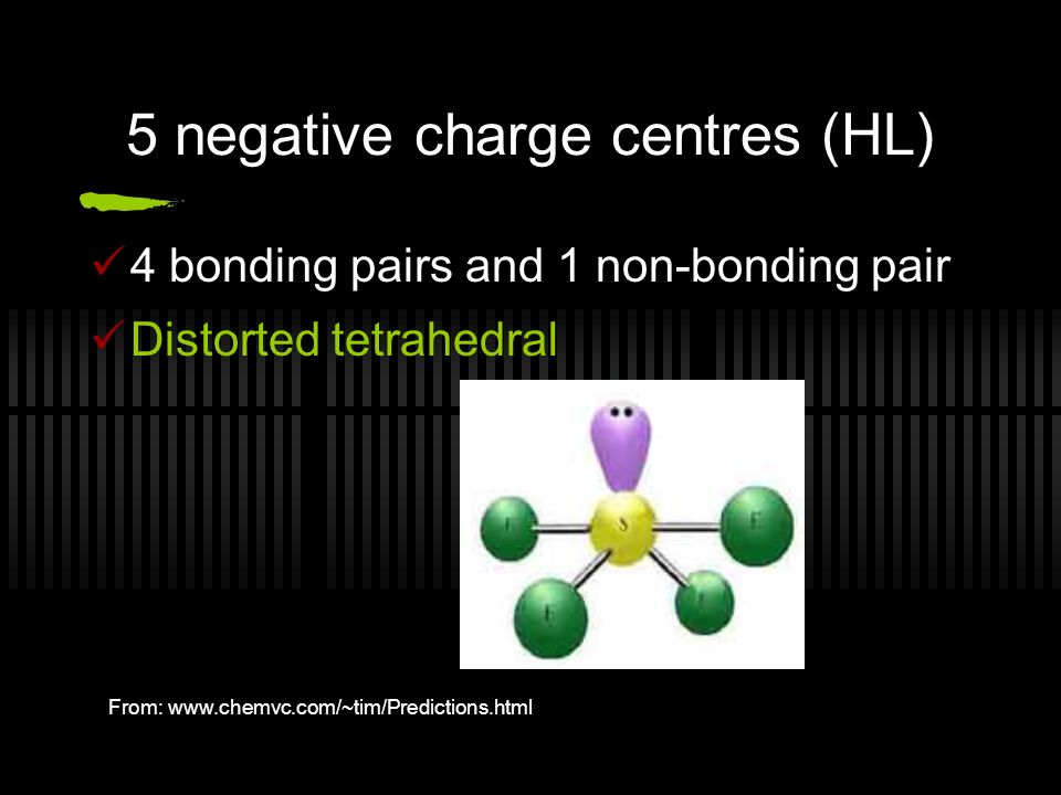5 negative charge centres (HL) 4 bonding pairs and 1 non-bonding pair Distorted tetrahedral From: