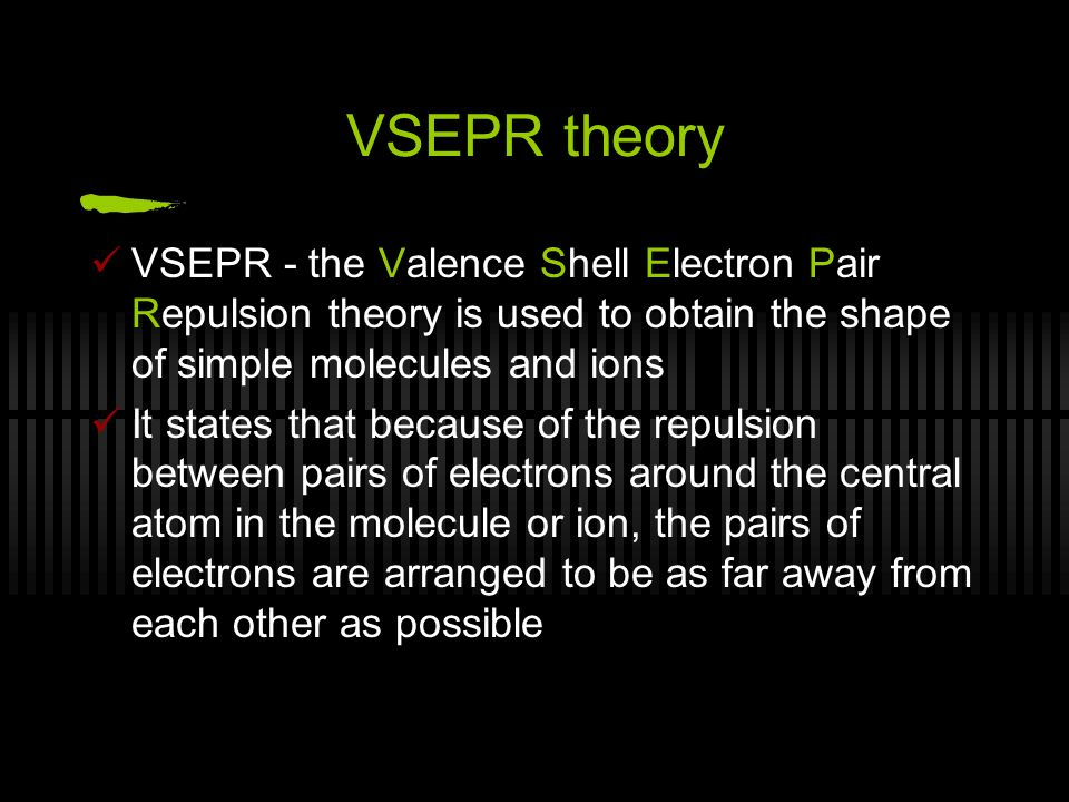 VSEPR theory VSEPR - the Valence Shell Electron Pair Repulsion theory is used to obtain the shape of simple molecules and ions It states that because of the repulsion between pairs of electrons around the central atom in the molecule or ion, the pairs of electrons are arranged to be as far away from each other as possible