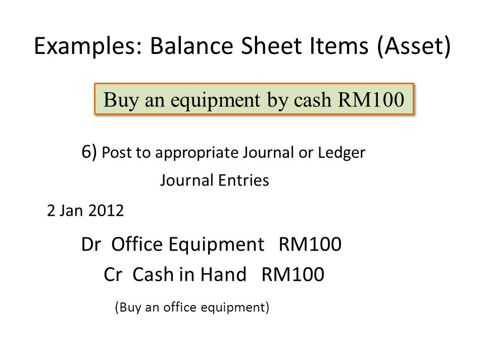 Examples: Balance Sheet Items (Asset) Dr Office Equipment RM100 6) Post to appropriate Journal or Ledger Cr Cash in Hand RM100 Buy an equipment by cash RM100 2 Jan 2012 (Buy an office equipment) Journal Entries
