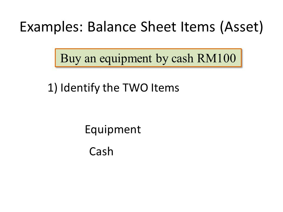 Examples: Balance Sheet Items (Asset) Buy an equipment by cash RM100 Equipment 1) Identify the TWO Items Cash