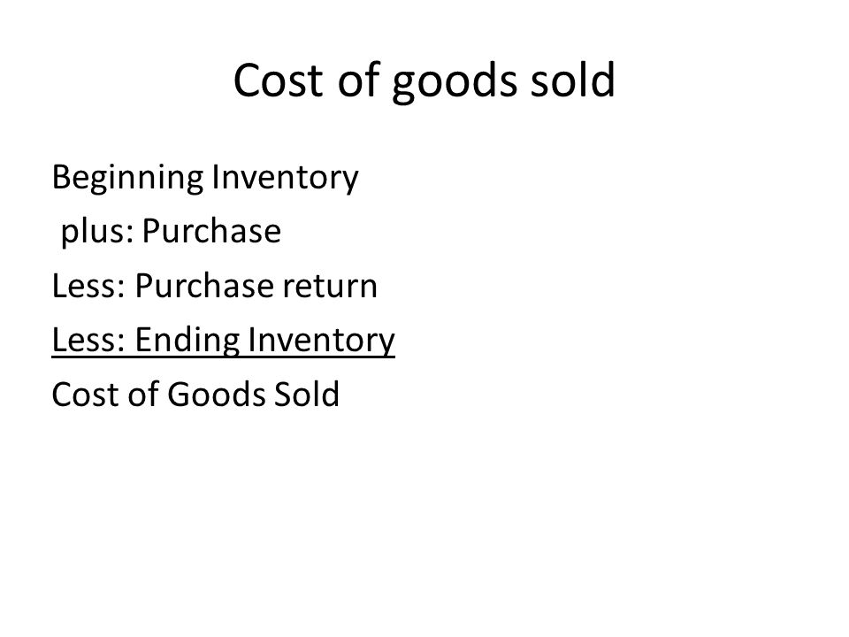 Cost of goods sold Beginning Inventory plus: Purchase Less: Purchase return Less: Ending Inventory Cost of Goods Sold