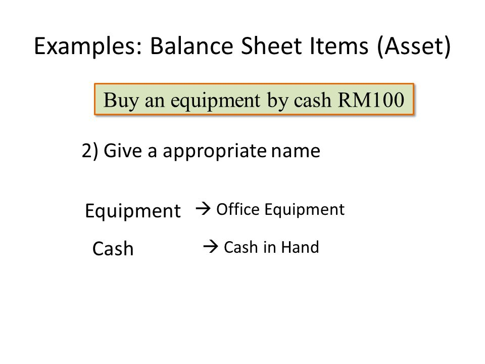 Examples: Balance Sheet Items (Asset)  Office Equipment 2) Give a appropriate name  Cash in Hand Buy an equipment by cash RM100 Equipment Cash