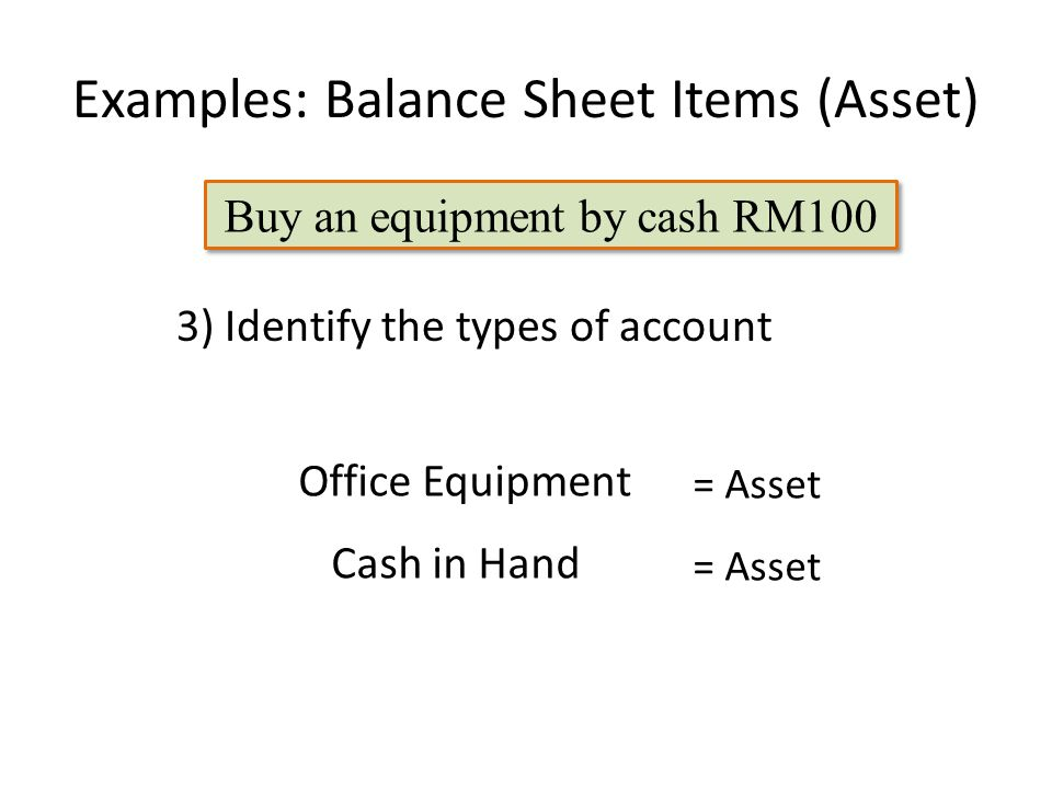 Examples: Balance Sheet Items (Asset) Office Equipment 3) Identify the types of account Cash in Hand = Asset Buy an equipment by cash RM100
