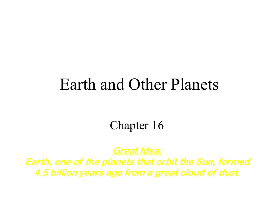 Earth and Other Planets Chapter 16 Great Idea: Earth, one of the planets that orbit the Sun, formed 4.5 billion years ago from a great cloud of dust.