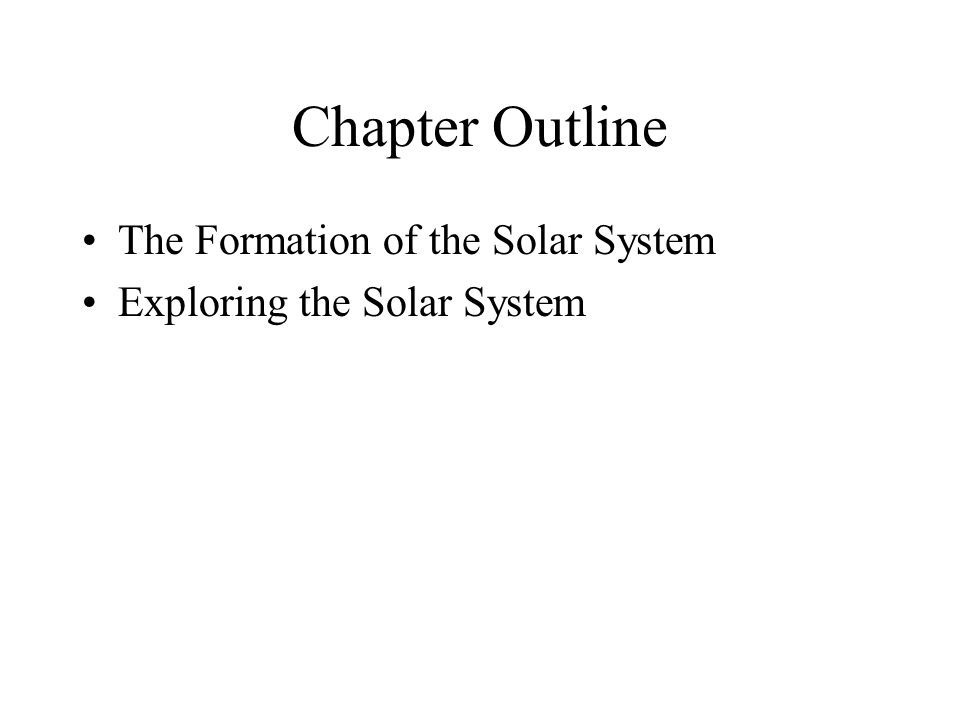 Chapter Outline The Formation of the Solar System Exploring the Solar System