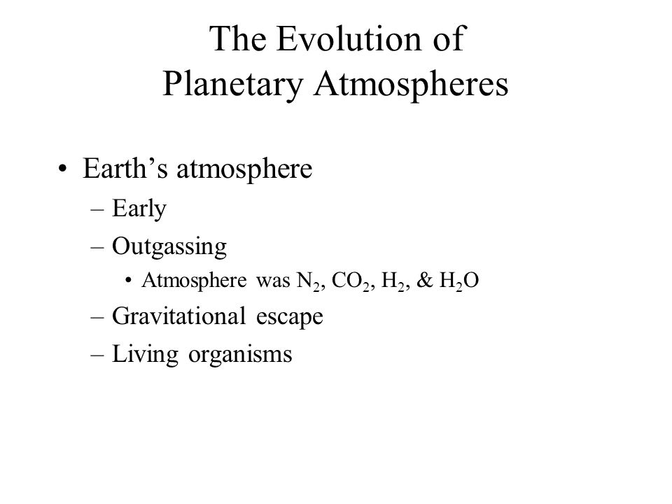 The Evolution of Planetary Atmospheres Earth's atmosphere –Early –Outgassing Atmosphere was N 2, CO 2, H 2, & H 2 O –Gravitational escape –Living organisms