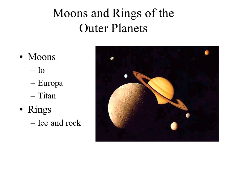 Moons and Rings of the Outer Planets Moons –Io –Europa –Titan Rings –Ice and rock