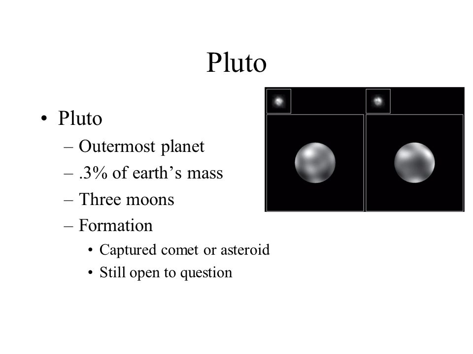 Pluto –Outermost planet –.3% of earth's mass –Three moons –Formation Captured comet or asteroid Still open to question