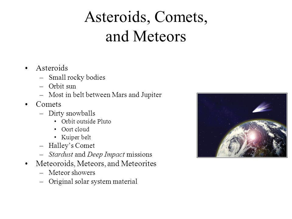 Asteroids, Comets, and Meteors Asteroids –Small rocky bodies –Orbit sun –Most in belt between Mars and Jupiter Comets –Dirty snowballs Orbit outside Pluto Oort cloud Kuiper belt –Halley's Comet –Stardust and Deep Impact missions Meteoroids, Meteors, and Meteorites –Meteor showers –Original solar system material