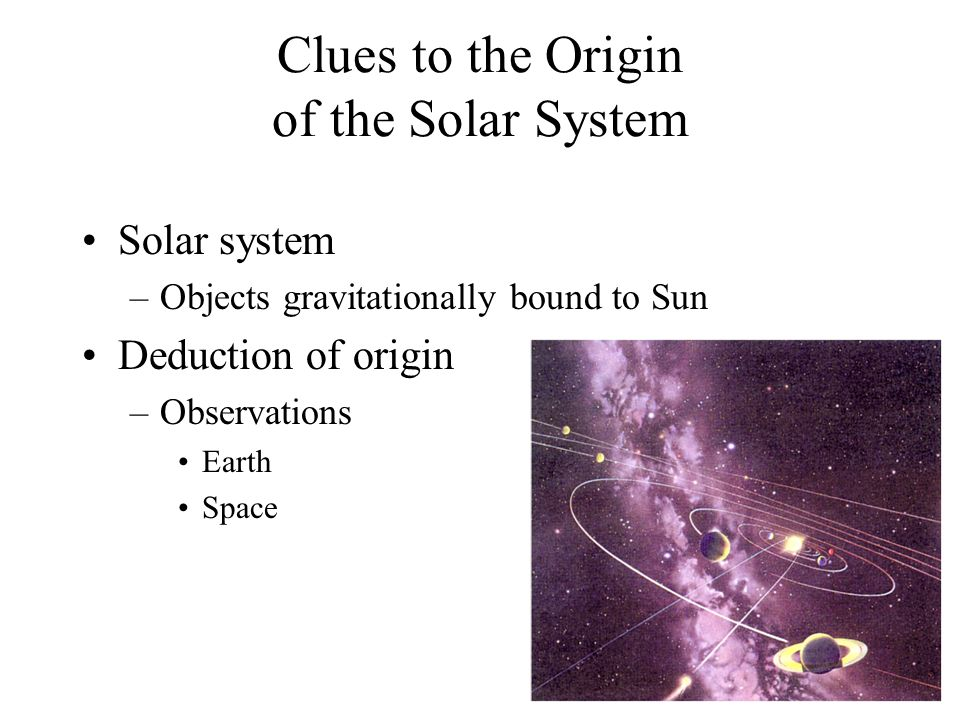 Clues to the Origin of the Solar System Solar system –Objects gravitationally bound to Sun Deduction of origin –Observations Earth Space