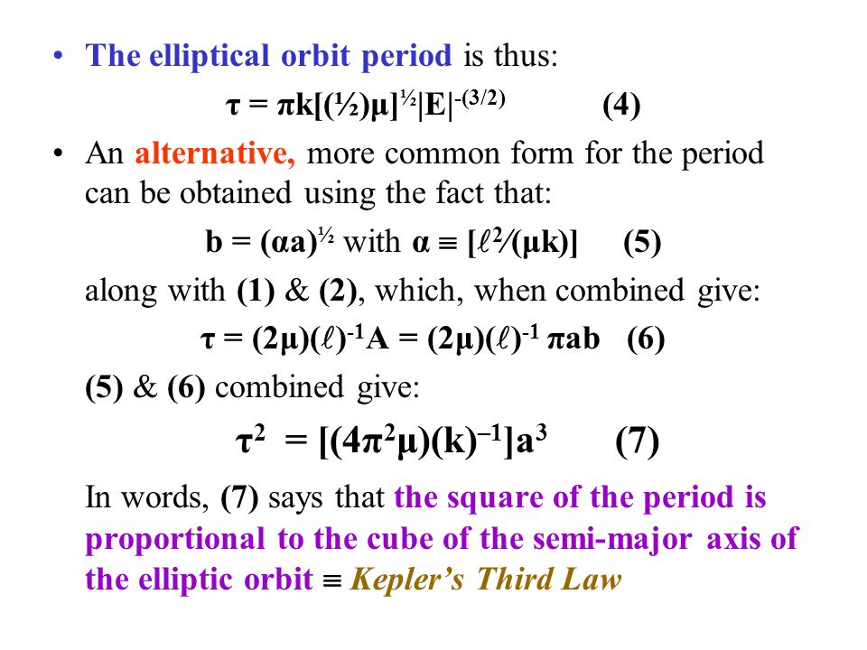 The elliptical orbit period is thus: τ = πk[(½)μ] ½ |E| -(3/2) (4) An alternative, more common form for the period can be obtained using the fact that: b = (αa) ½ with α  [ 2  (μk)] (5) along with (1) & (2), which, when combined give: τ = (2μ)( ) -1 A = (2μ)( ) -1 πab (6) (5) & (6) combined give: τ 2 = [(4π 2 μ)(k) –1 ]a 3 (7) In words, (7) says that the square of the period is proportional to the cube of the semi-major axis of the elliptic orbit  Kepler's Third Law