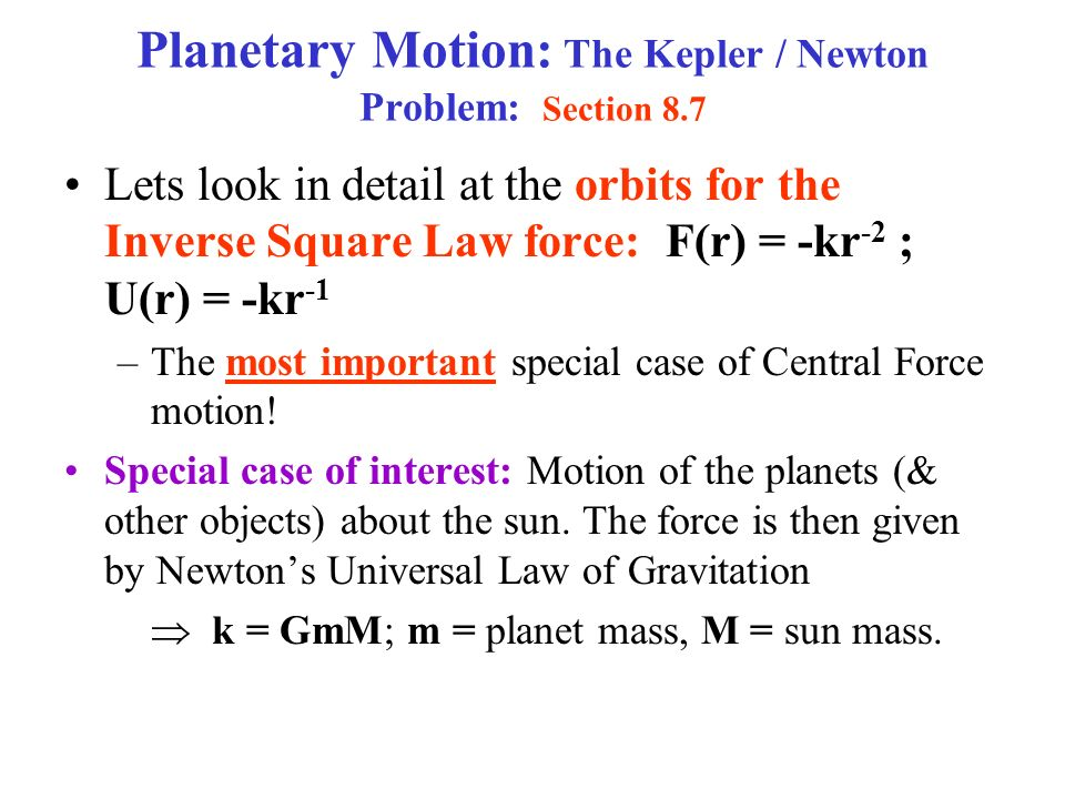 Planetary Motion: The Kepler / Newton Problem: Section 8.7 Lets look in detail at the orbits for the Inverse Square Law force: F(r) = -kr -2 ; U(r) = -kr -1 –The most important special case of Central Force motion.