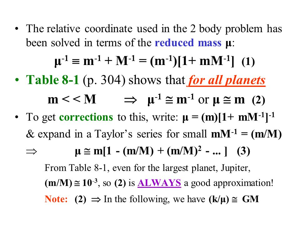 The relative coordinate used in the 2 body problem has been solved in terms of the reduced mass μ: μ -1  m -1 + M -1 = (m -1 )[1+ mM -1 ] (1) Table 8-1 (p.