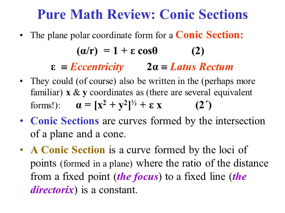 Pure Math Review: Conic Sections The plane polar coordinate form for a Conic Section: (α/r) = 1 + ε cosθ (2) ε  Eccentricity 2α  Latus Rectum They could (of course) also be written in the (perhaps more familiar) x & y coordinates as (there are several equivalent forms!): α = [x 2 + y 2 ] ½ + ε x (2´) Conic Sections are curves formed by the intersection of a plane and a cone.