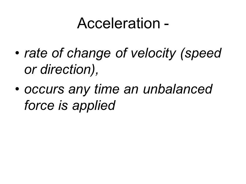 Acceleration - rate of change of velocity (speed or direction), occurs any time an unbalanced force is applied