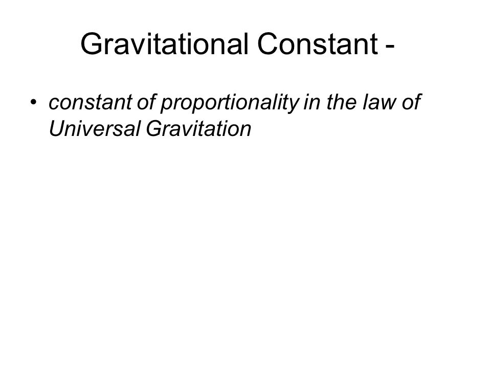 Gravitational Constant - constant of proportionality in the law of Universal Gravitation