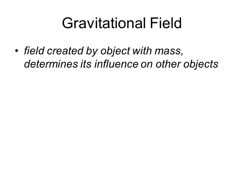 Gravitational Field field created by object with mass, determines its influence on other objects
