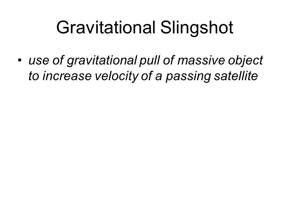 Gravitational Slingshot use of gravitational pull of massive object to increase velocity of a passing satellite
