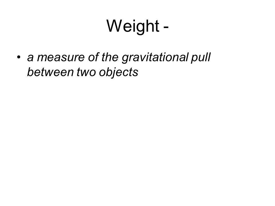 Weight - a measure of the gravitational pull between two objects