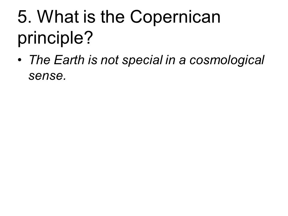 5. What is the Copernican principle The Earth is not special in a cosmological sense.