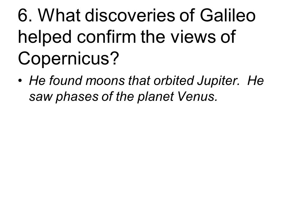 6. What discoveries of Galileo helped confirm the views of Copernicus.