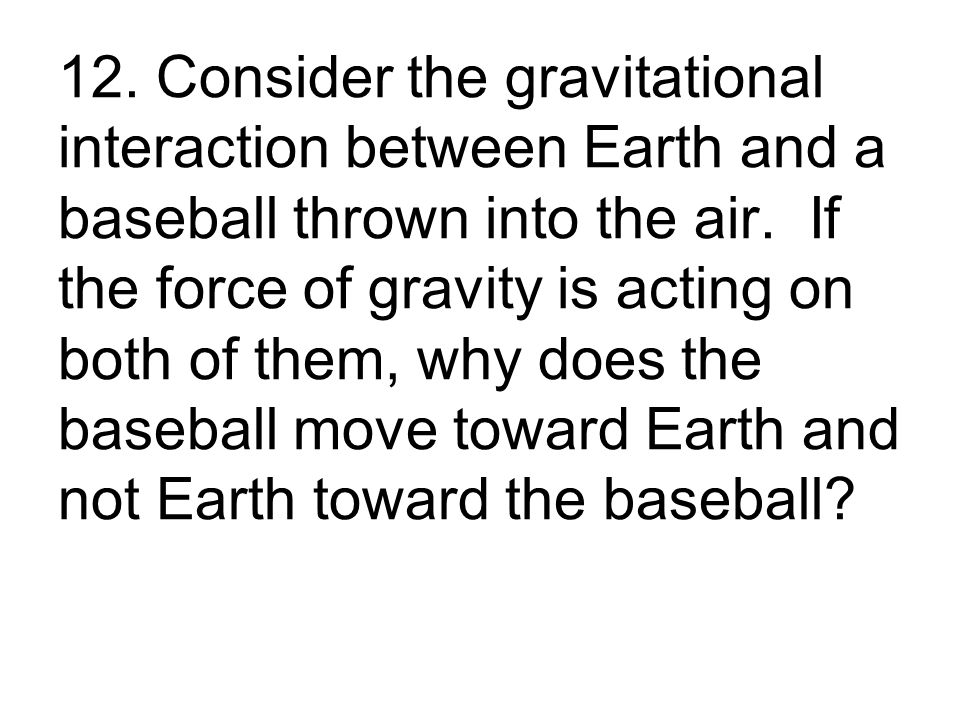 12. Consider the gravitational interaction between Earth and a baseball thrown into the air.
