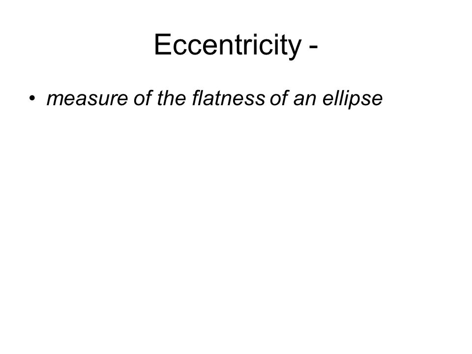 Eccentricity - measure of the flatness of an ellipse