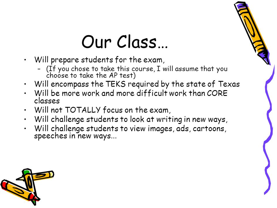 Our Class… Will prepare students for the exam, –(If you chose to take this course, I will assume that you choose to take the AP test) Will encompass the TEKS required by the state of Texas Will be more work and more difficult work than CORE classes Will not TOTALLY focus on the exam, Will challenge students to look at writing in new ways, Will challenge students to view images, ads, cartoons, speeches in new ways...