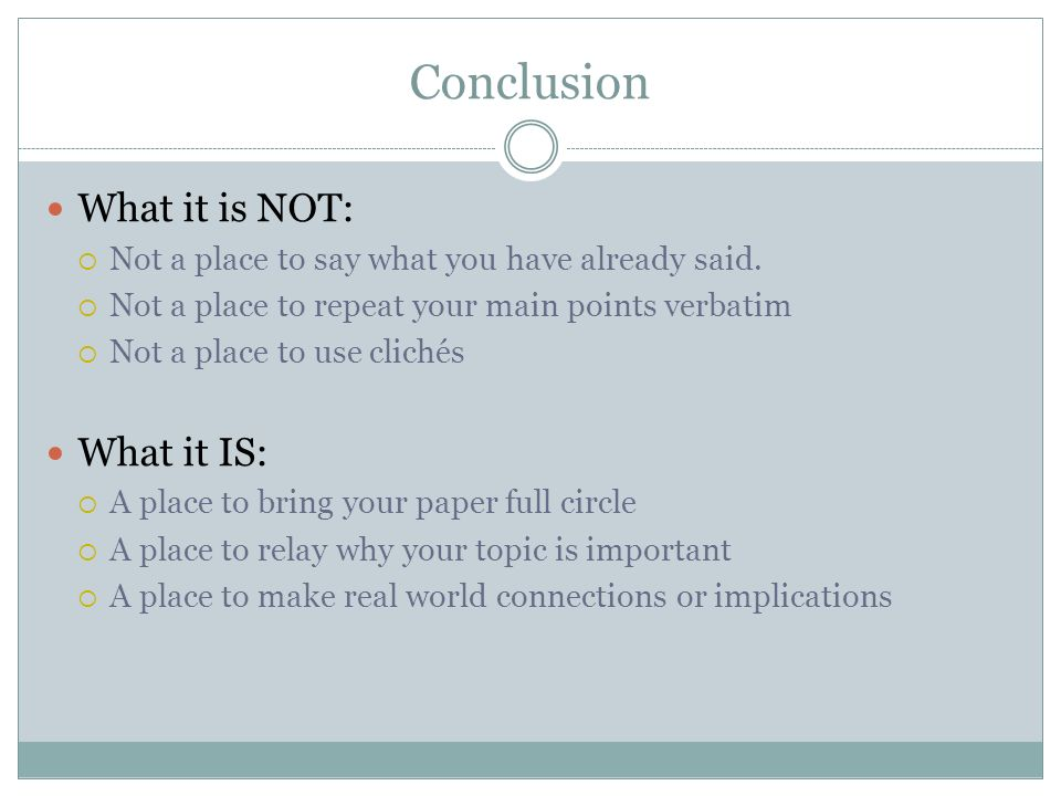 Conclusion What it is NOT:  Not a place to say what you have already said.