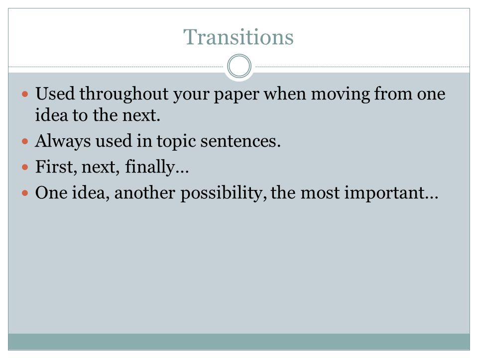 Transitions Used throughout your paper when moving from one idea to the next.