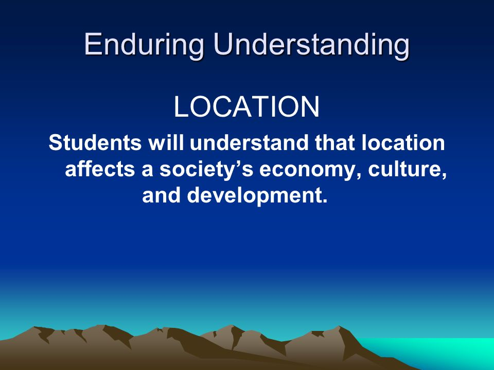 Enduring Understanding LOCATION Students will understand that location affects a society's economy, culture, and development.
