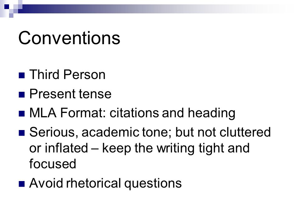 Conventions Third Person Present tense MLA Format: citations and heading Serious, academic tone; but not cluttered or inflated – keep the writing tight and focused Avoid rhetorical questions